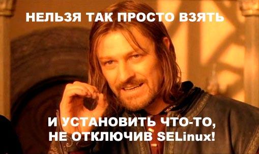 Нельзя так просто взять и установить что-то, не отключив selinux